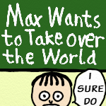 Max Wants to Take over the World